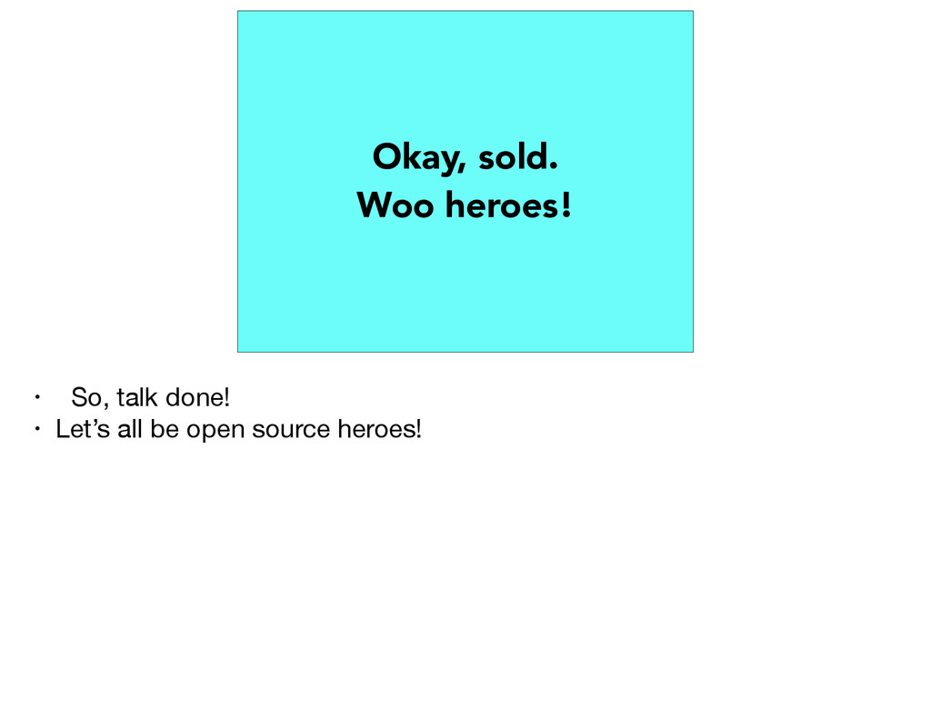 Okay, sold. Woo heroes! • So, talk done!  • Let...