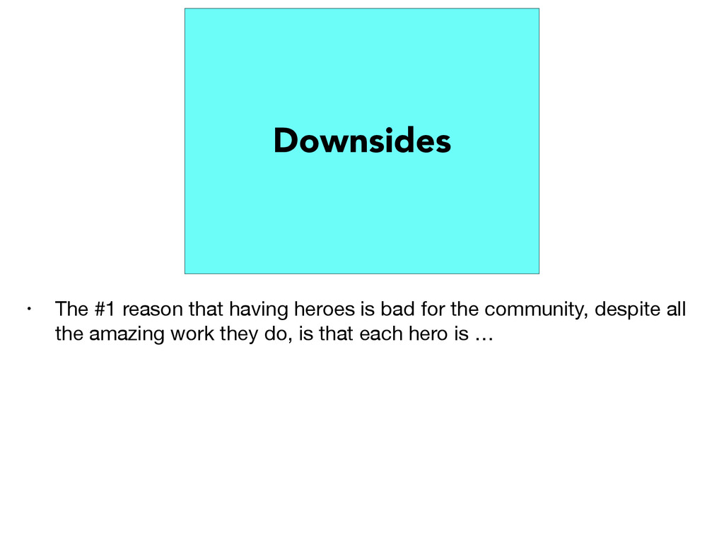 Downsides • The #1 reason that having heroes is...