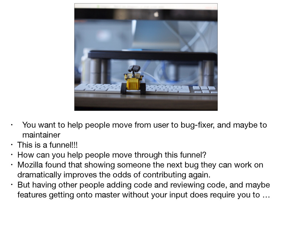 • You want to help people move from user to bug...