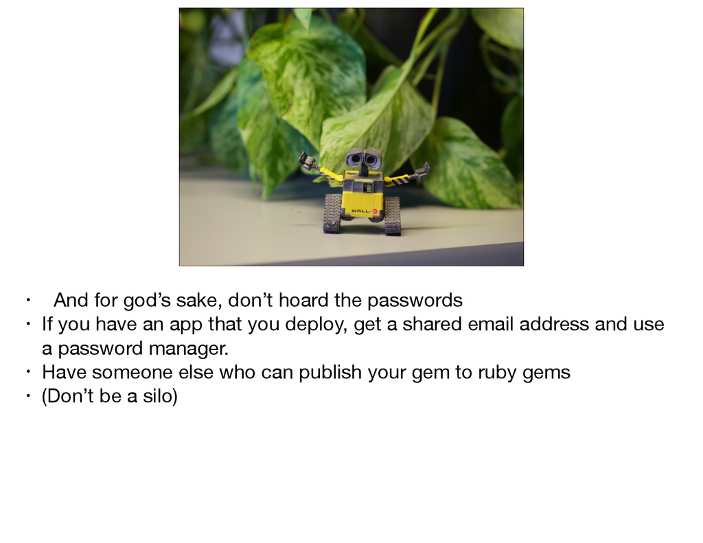 PS: Don't hoard the passwords • And for god's s...