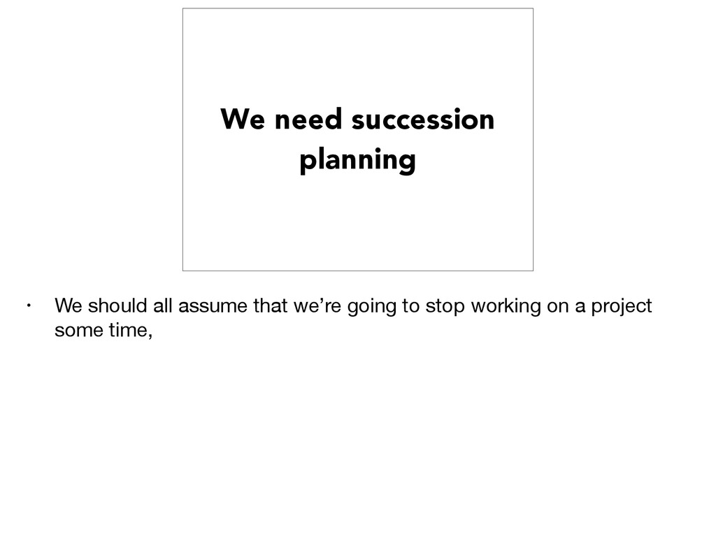 We need succession planning • We should all ass...