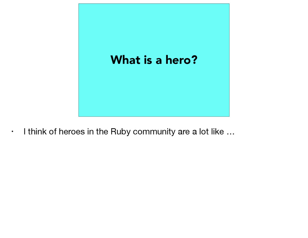 What is a hero? • I think of heroes in the Ruby...