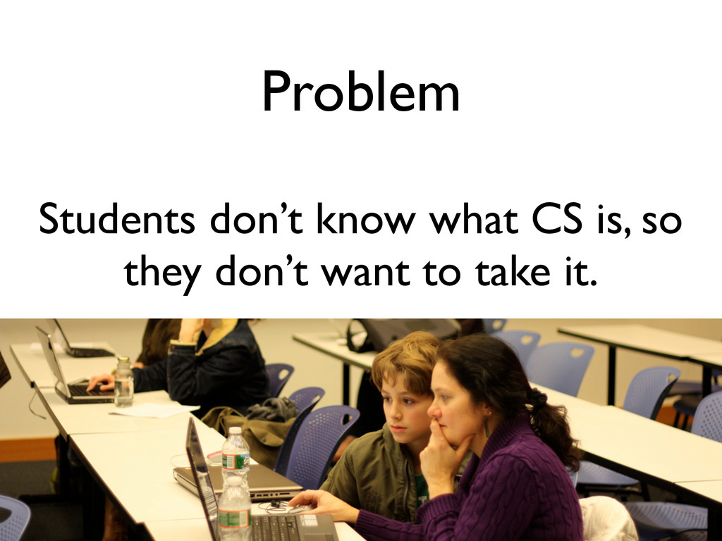 Problem Students don't know what CS is, so they...