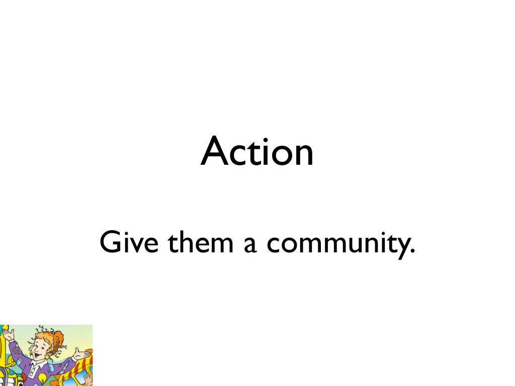 Action Give them a community.