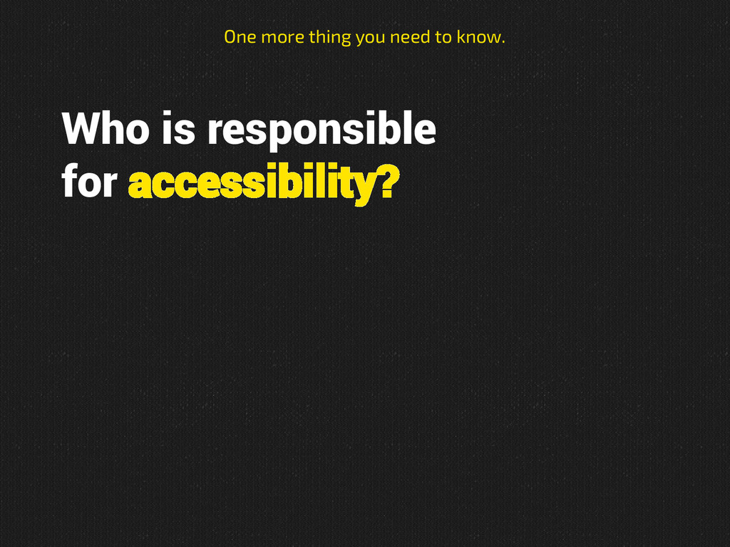 Who is responsible for accessibility? One more ...