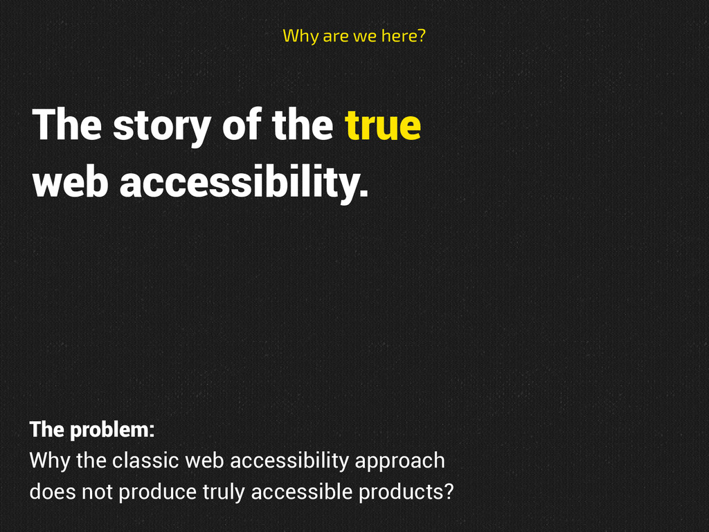 The story of the true web accessibility. Why ar...