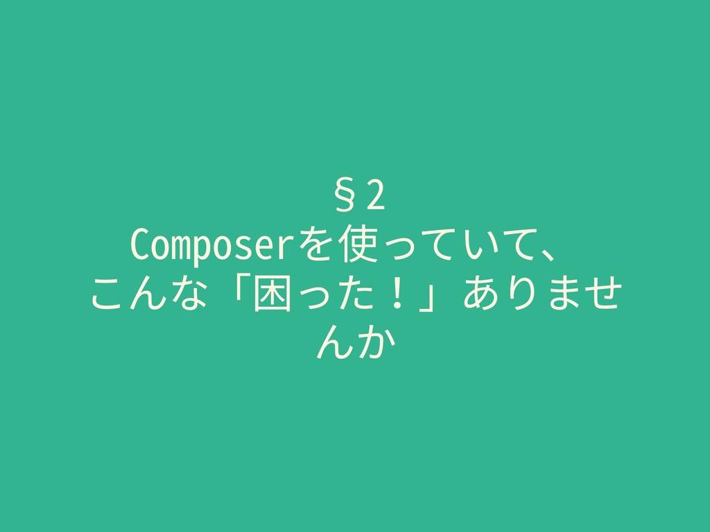 §2 Composerを使っていて、 こんな「困った!」ありませ んか