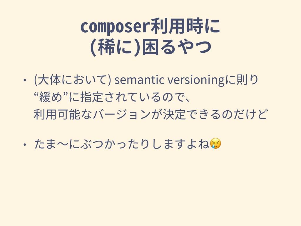 composer利⽤時に (稀に)困るやつ • (⼤体において) semantic vers...