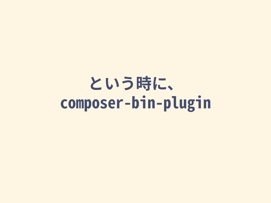 という時に、 composer-bin-plugin