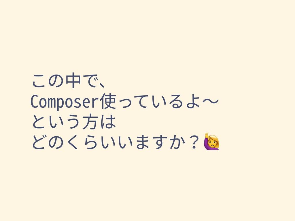 この中で、 Composer使っているよ〜 という⽅は どのくらいいますか?