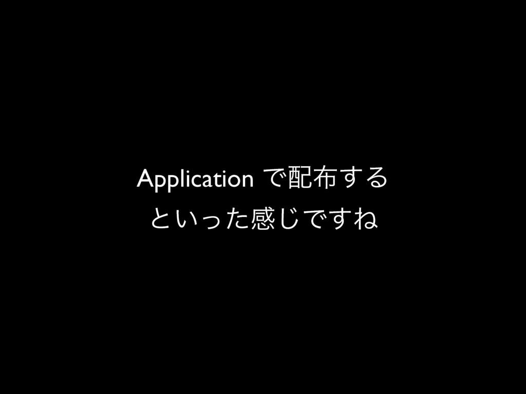 Application Ͱ͢Δ ͱ͍ͬͨײ͡Ͱ͢Ͷ