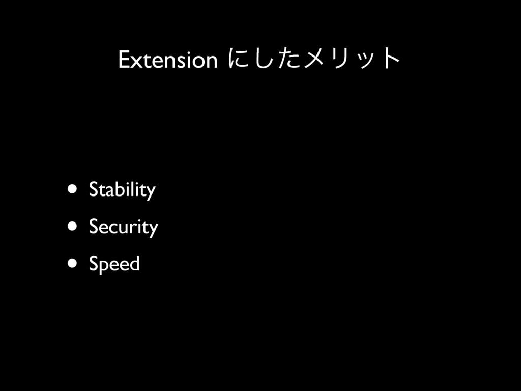 Extension ʹͨ͠ϝϦοτ • Stability • Security • Speed