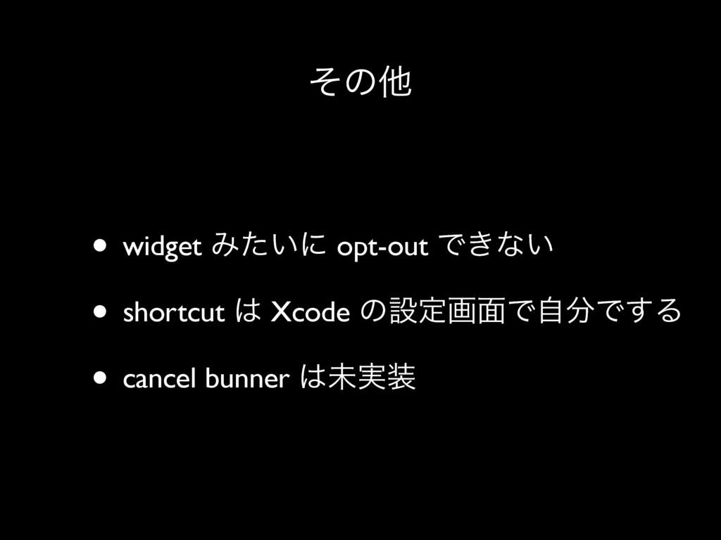 ͦͷଞ • widget Έ͍ͨʹ opt-out Ͱ͖ͳ͍ • shortcut  Xco...