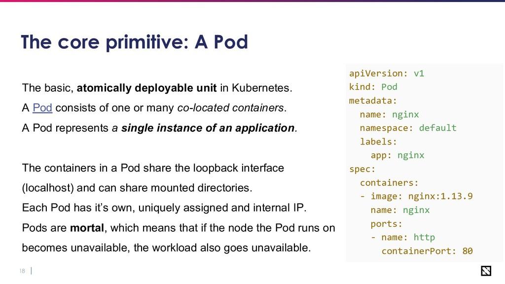 18 The core primitive: A Pod The basic, atomica...