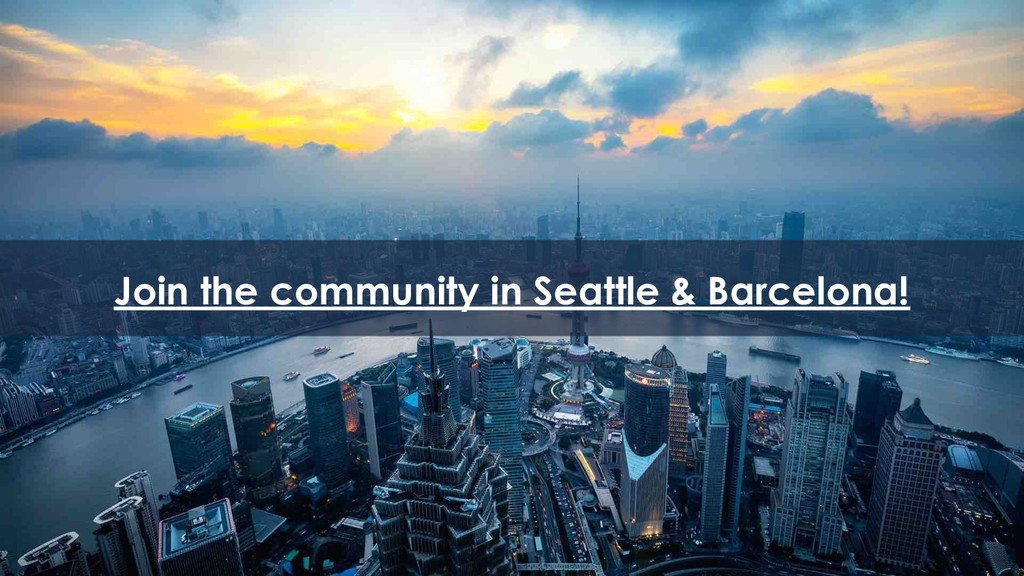 35 Join the community in Seattle & Barcelona!