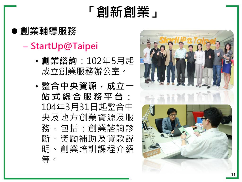 11 「創新創業」 l 創業輔導服務 – StartUp@Taipei • 創業諮詢:102...