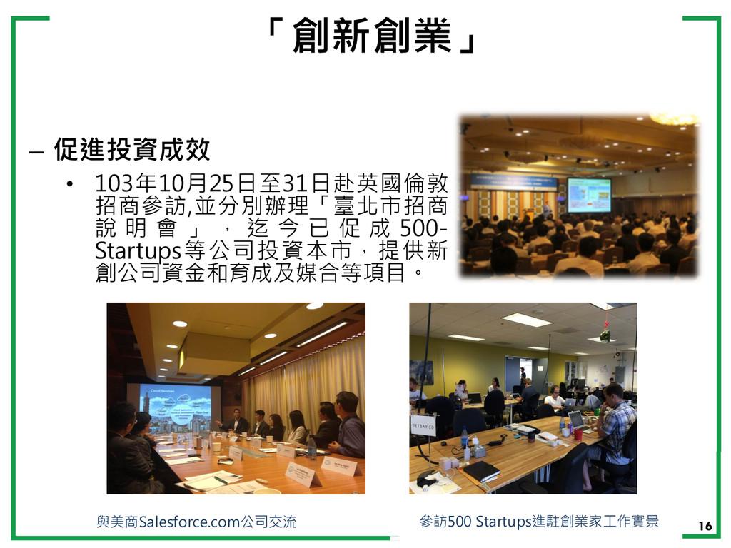 16 「創新創業」 – 促進投資成效 • 103年10月25日至31日赴英國倫敦 招商參訪,並...