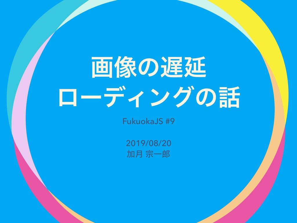 ը૾ͷԆ ϩʔσΟϯάͷ FukuokaJS #9 2019/08/20 Ճ݄ फҰ