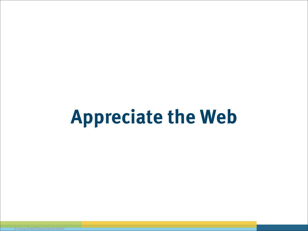 © 2014 innoQ Deutschland GmbH Appreciate the Web