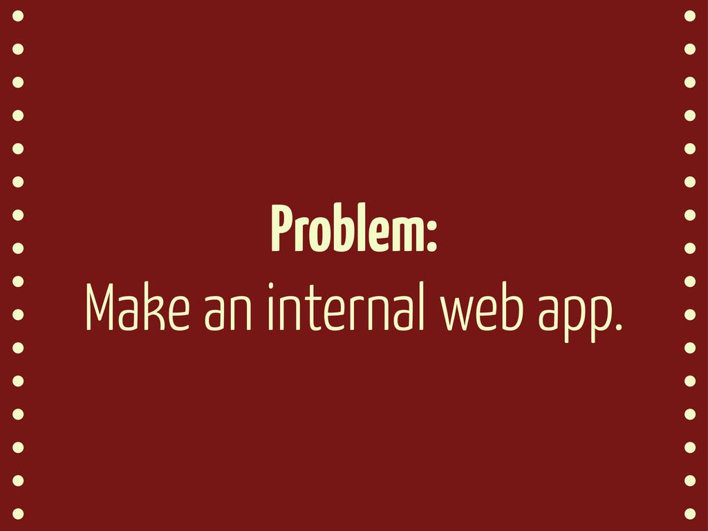 Problem: Make an internal web app.