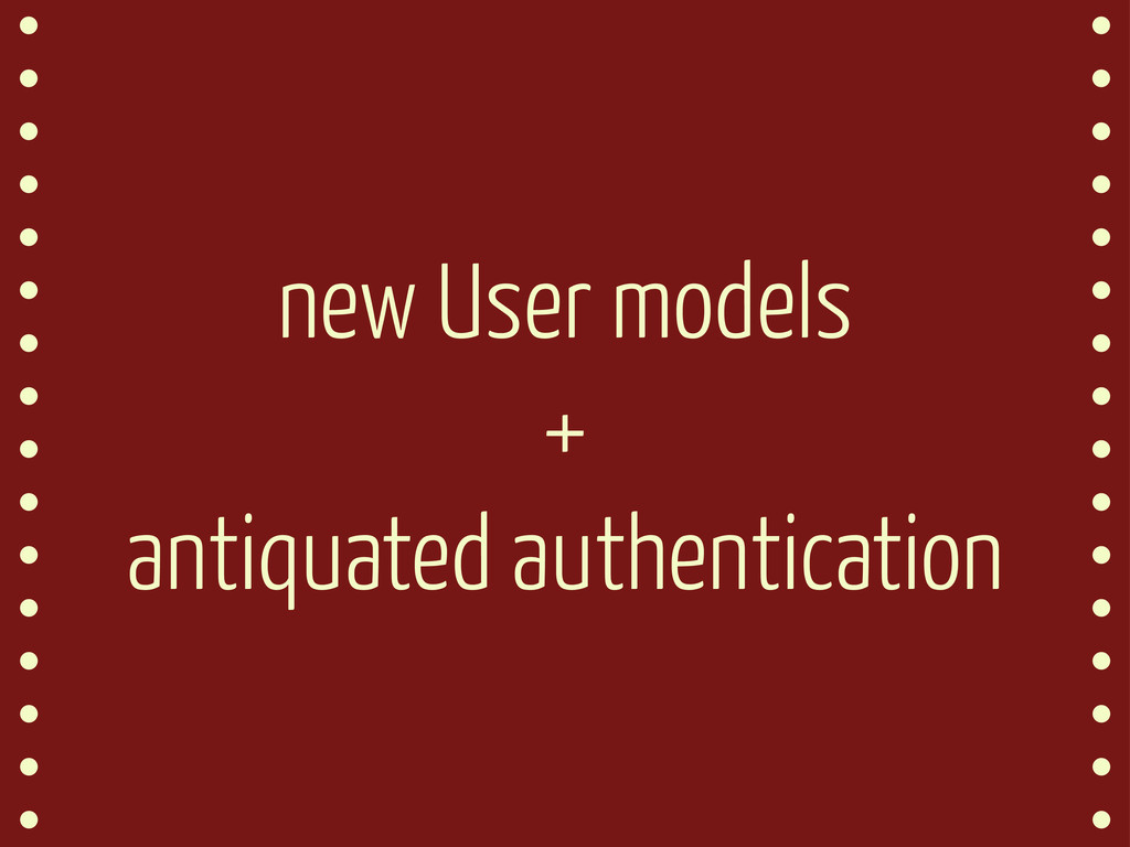 new User models + antiquated authentication