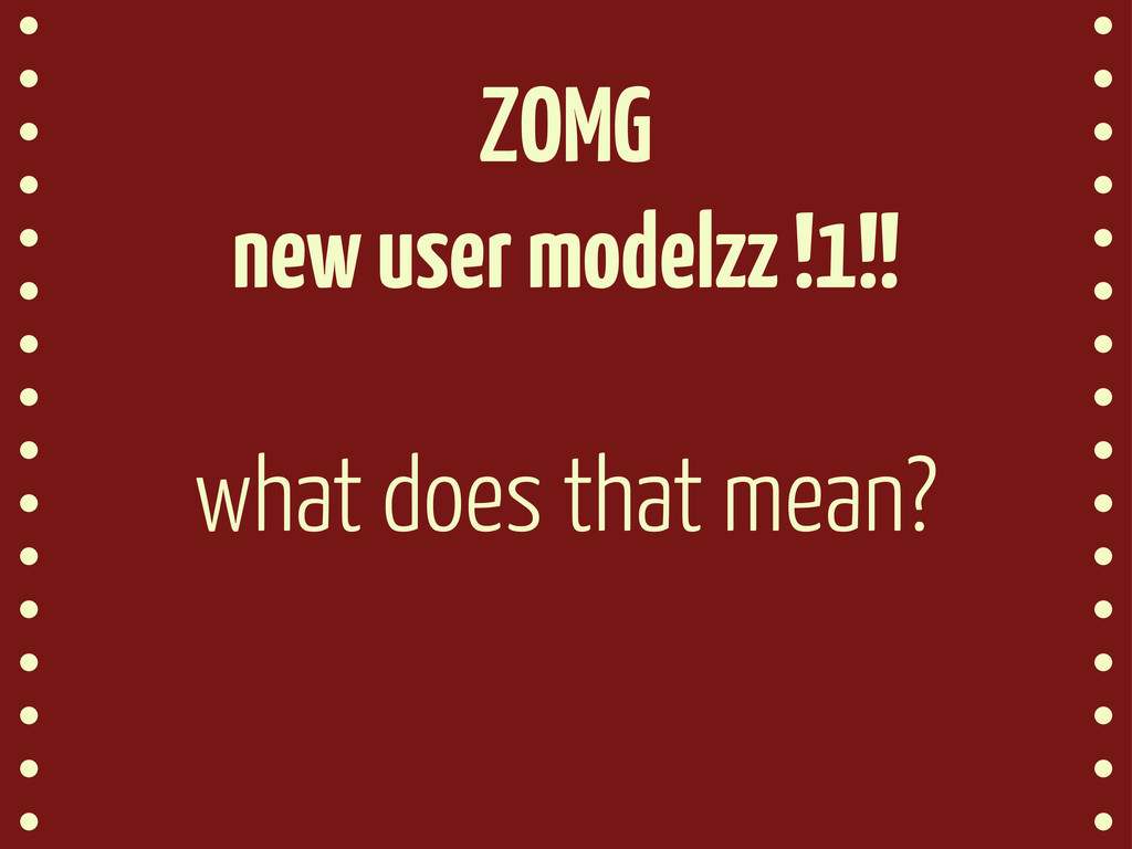 ZOMG new user modelzz !1!! what does that mean?