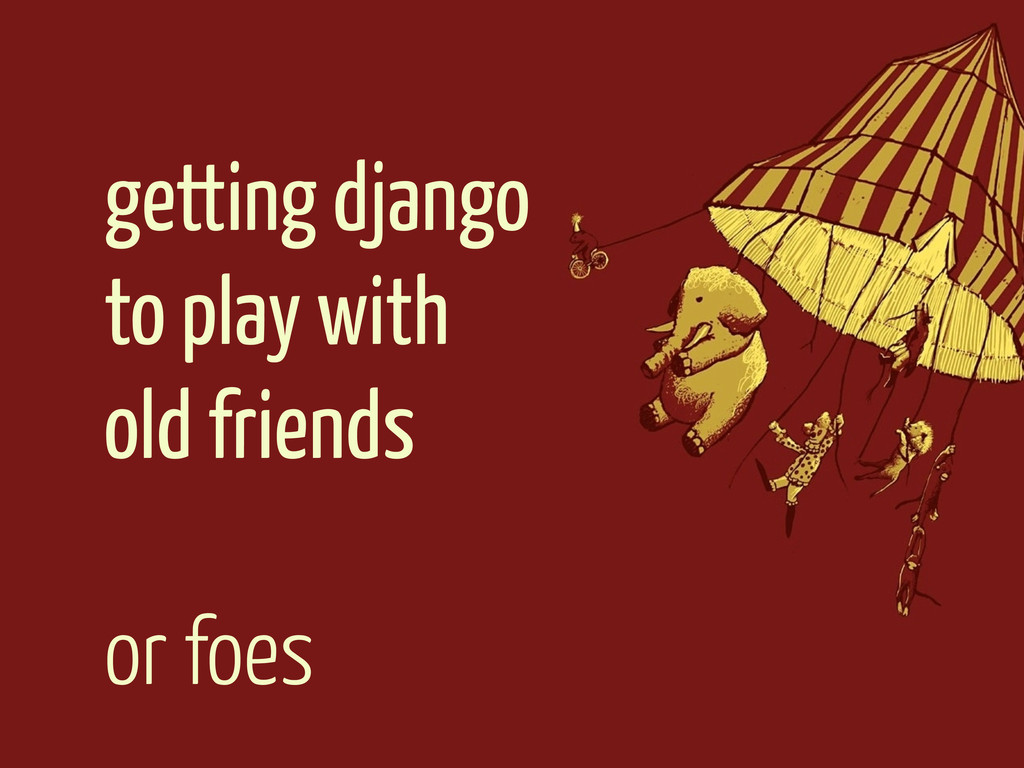 getting django to play with old friends or foes