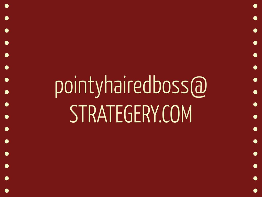 pointyhairedboss@ STRATEGERY.COM