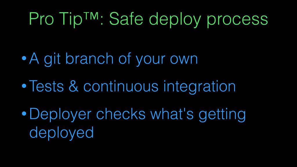 Pro Tip™: Safe deploy process • A git branch of...