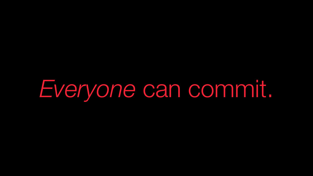Everyone can commit.