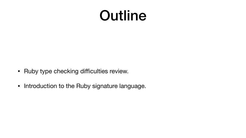 Outline • Ruby type checking difficulties review....