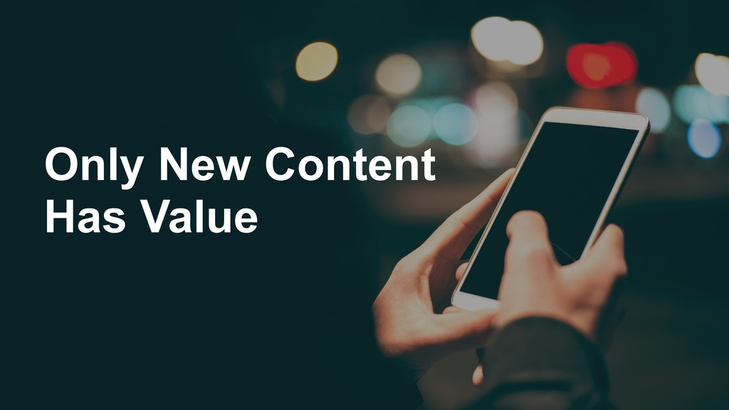 Only New Content Has Value