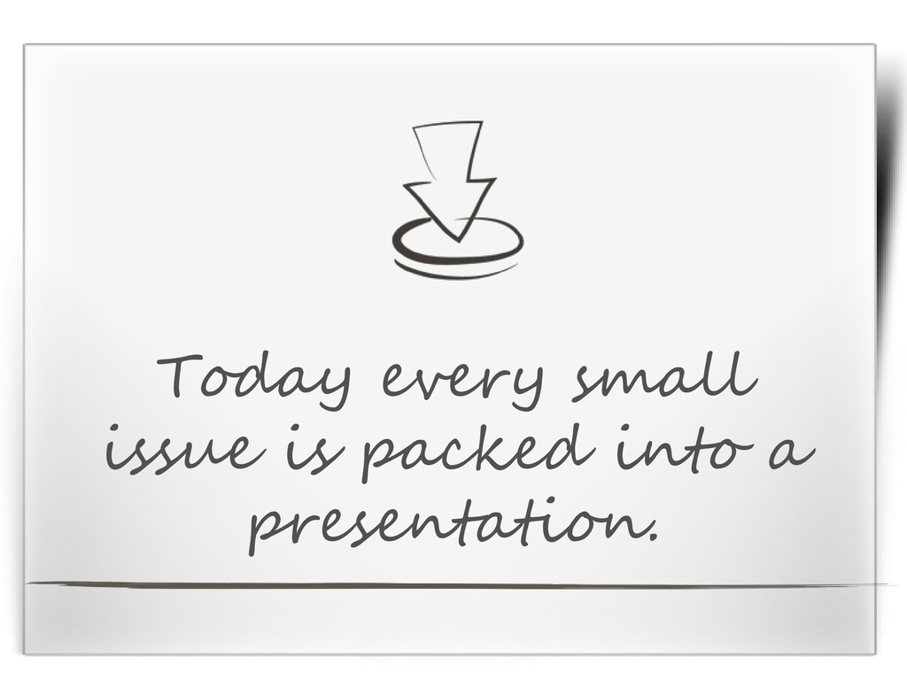Today every small issue is packed into a presen...