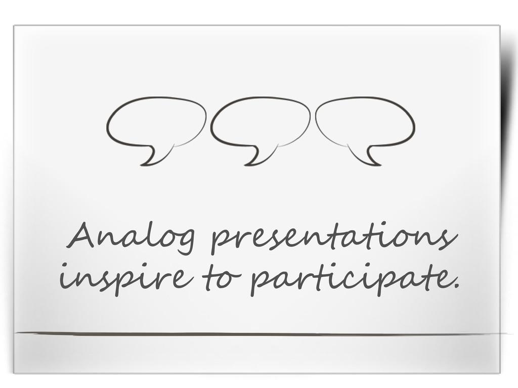 Analog presentations inspire to participate.