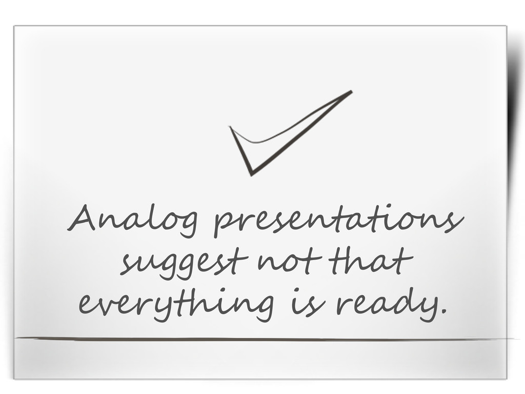 Analog presentations suggest not that everythin...
