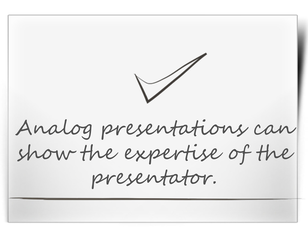 Analog presentations can show the expertise of ...