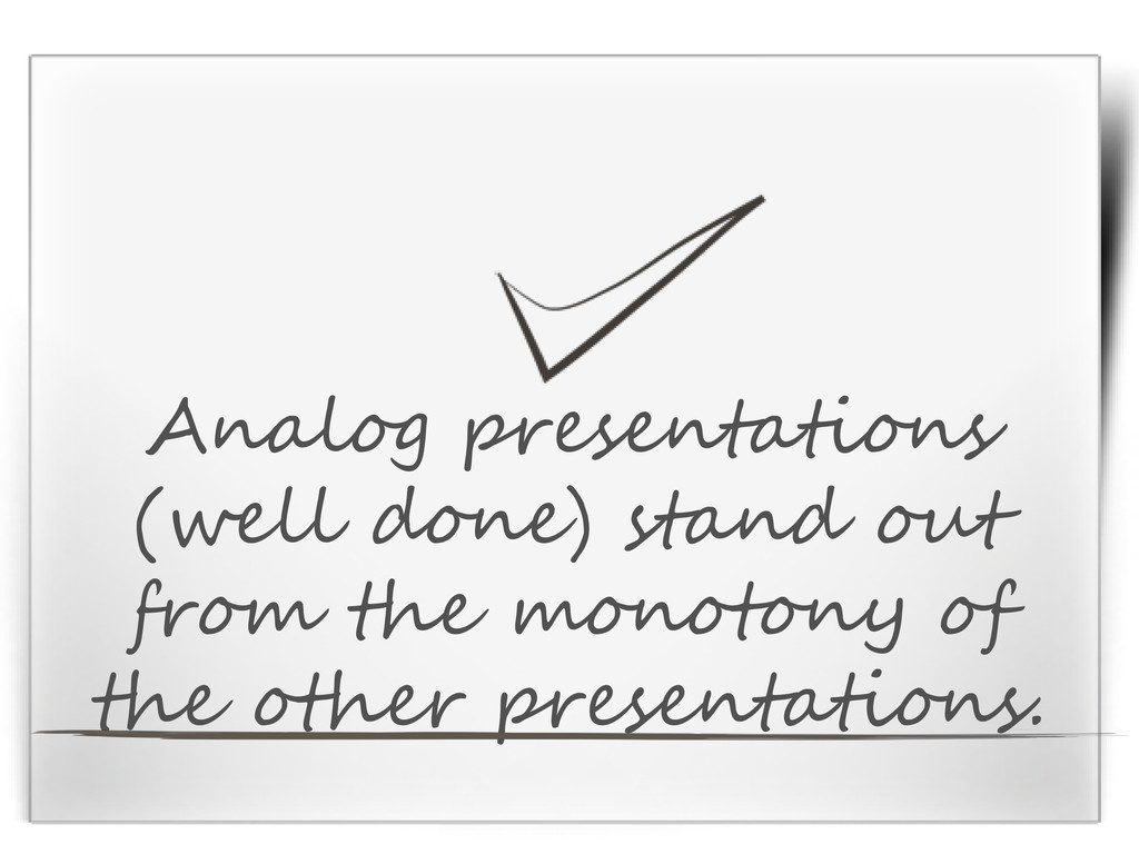 Analog presentations (well done) stand out from...