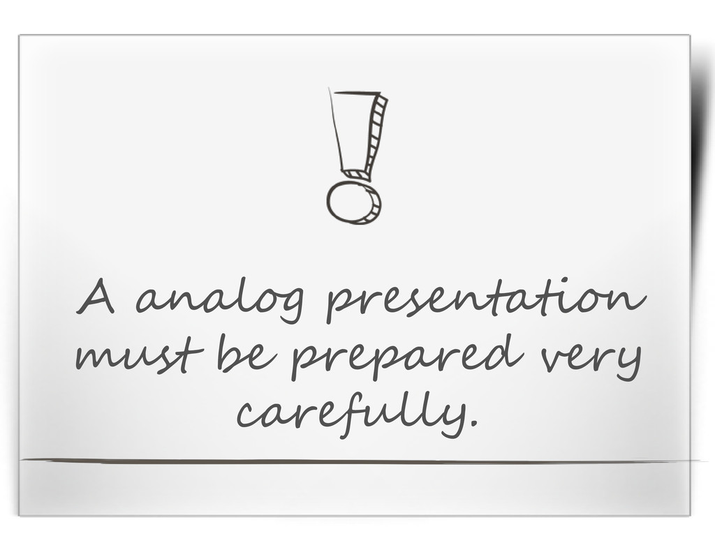 A analog presentation must be prepared very car...