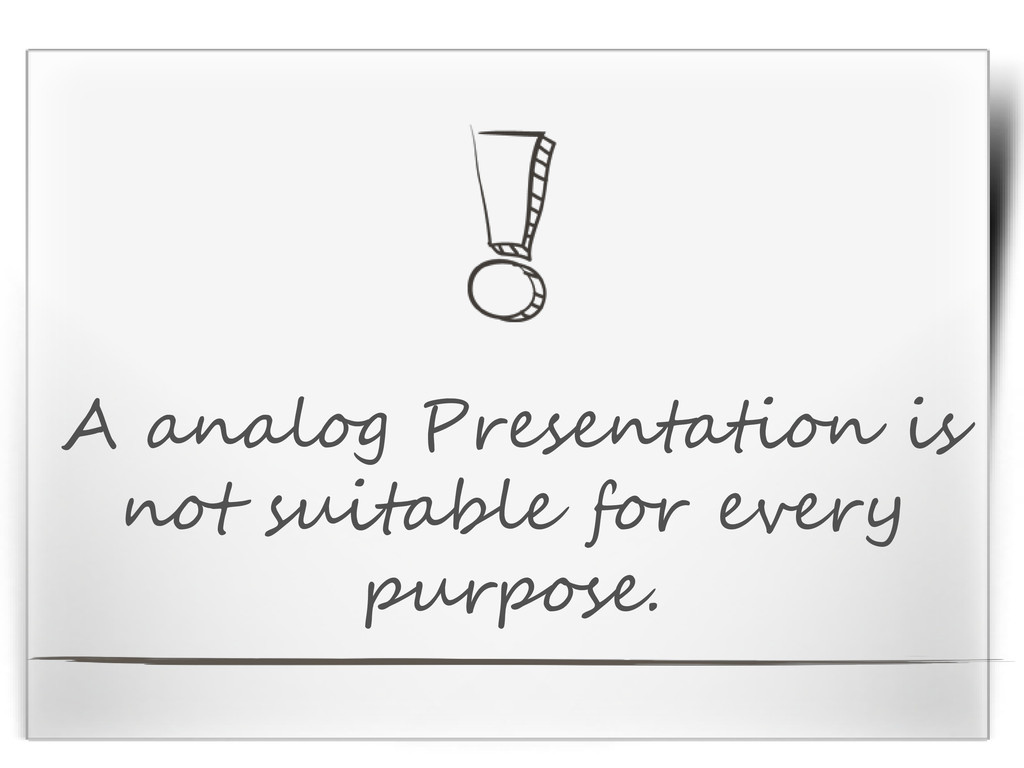 A analog Presentation is not suitable for every...