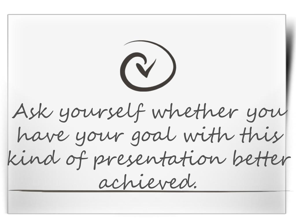 Ask yourself whether you have your goal with th...
