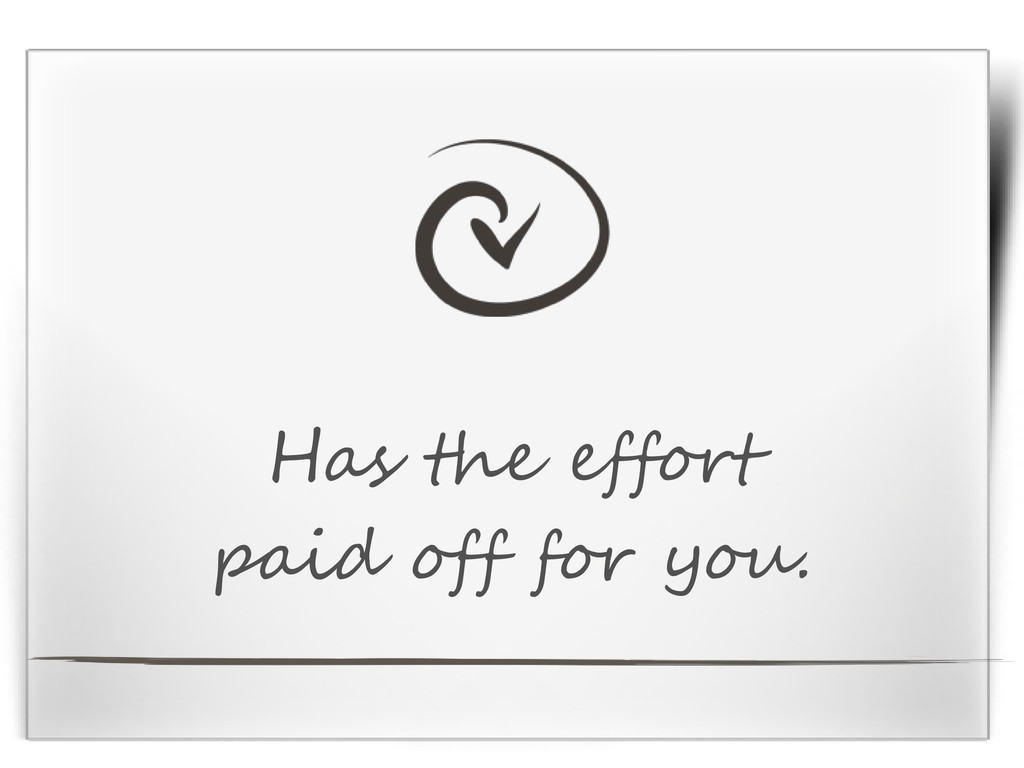 Has the effort paid off for you.