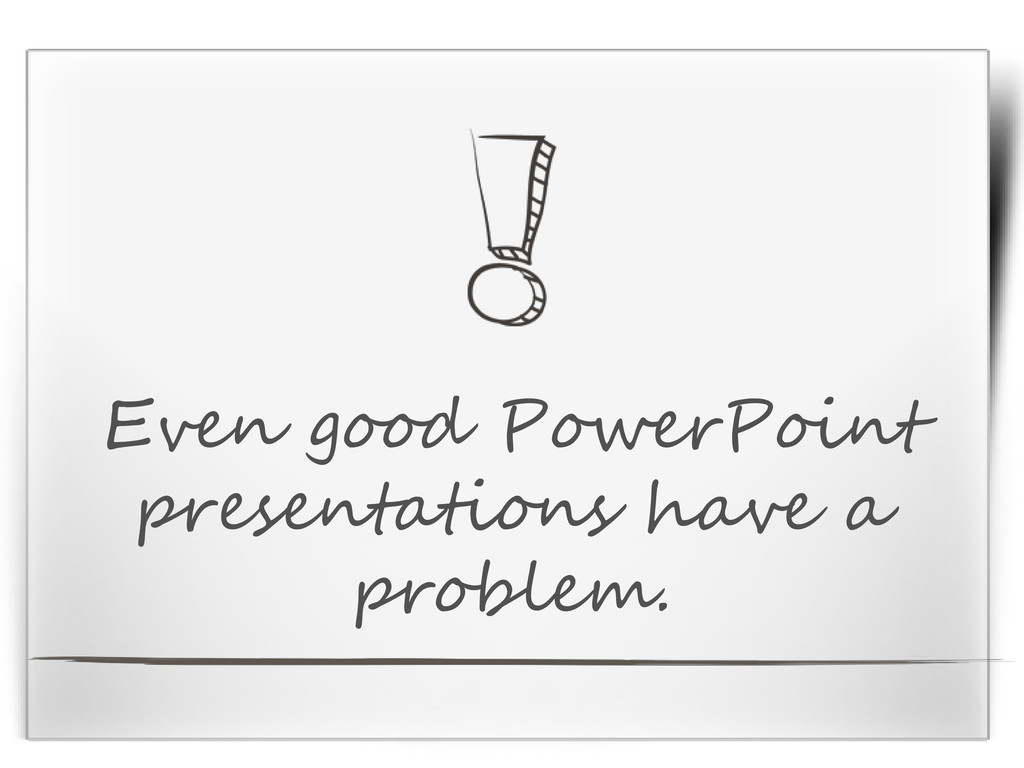 Even good PowerPoint presentations have a probl...