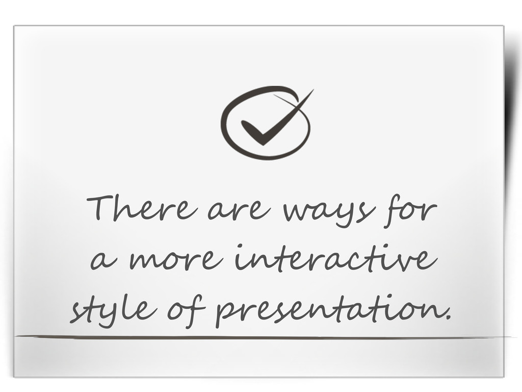 There are ways for a more interactive style of ...