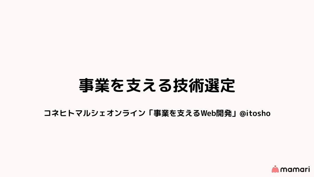 事業を支える技術選定 コネヒトマルシェオンライン「事業を支えるWeb開発」@itosho 1