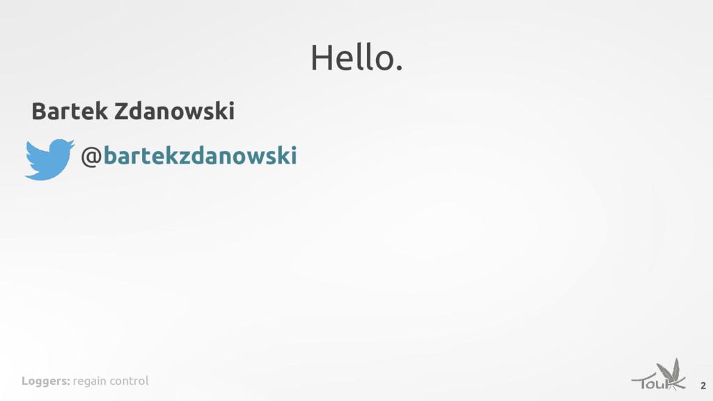 Loggers: regain control Hello. Bartek Zdanowski...