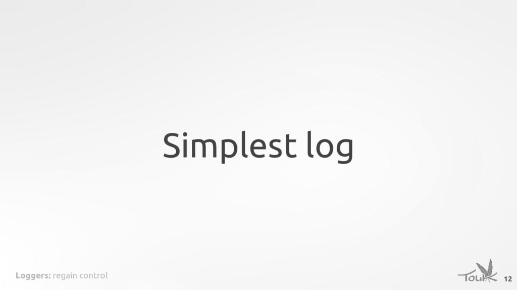 Loggers: regain control Simplest log 12