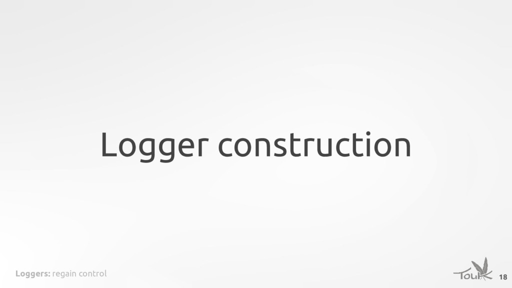 Loggers: regain control Logger construction 18