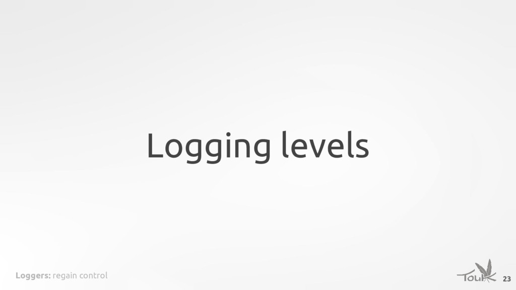 Loggers: regain control Logging levels 23
