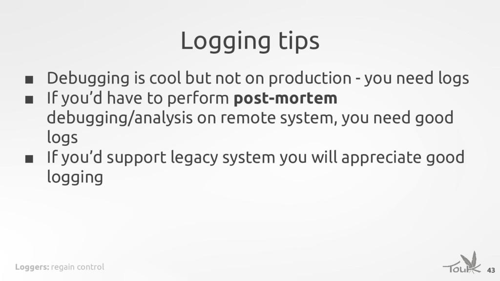 Loggers: regain control Logging tips 43 ■ Debug...