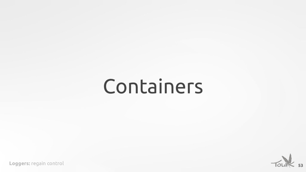 Loggers: regain control Containers 53